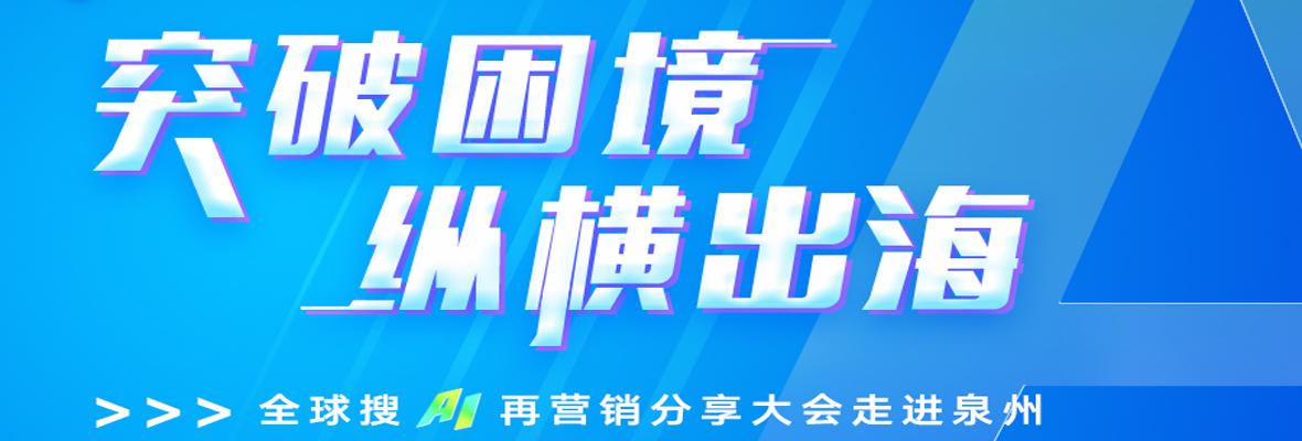 """【突破困境 纵横出海】全球搜""""AI再营销大会""""走进泉州!"""